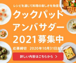 レシピを通じて料理の楽しさを発信する クックパッドアンバサダー2021募集中 応募締切 2020年10月31日まで 詳しい内容はこちらから